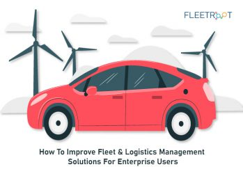 How To Improve Fleet & Logistics Management Solutions For Enterprise Users