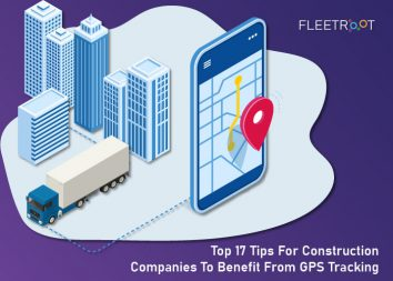 Top 17 Tips For Construction Companies To Benefit From GPS Tracking