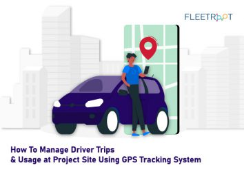 How To Manage Driver Trips and Usage at Project Site Using GPS Tracking System